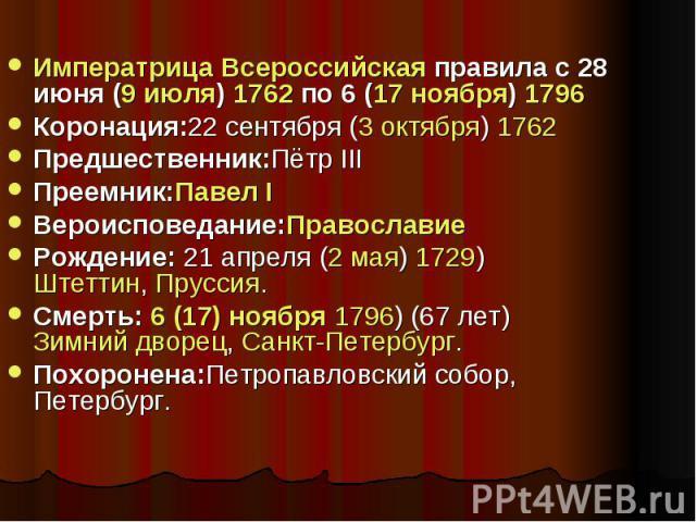 Императрица Всероссийская правила с 28 июня (9 июля) 1762 по 6 (17 ноября) 1796 Коронация:22 сентября (3 октября) 1762 Предшественник:Пётр III Преемник:Павел I Вероисповедание:Православие Рождение: 21 апреля (2 мая) 1729) Штеттин, Пруссия. Смерть: 6…