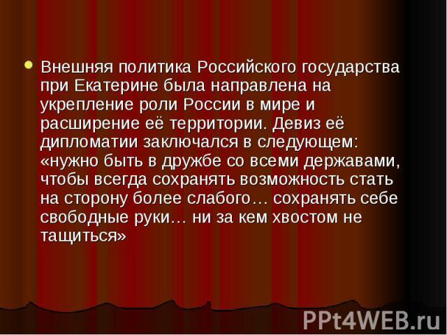 Внешняя политика Российского государства при Екатерине была направлена на укрепление роли России в мире и расширение её территории. Девиз её дипломатии заключался в следующем: «нужно быть в дружбе со всеми державами, чтобы всегда сохранять возможнос…