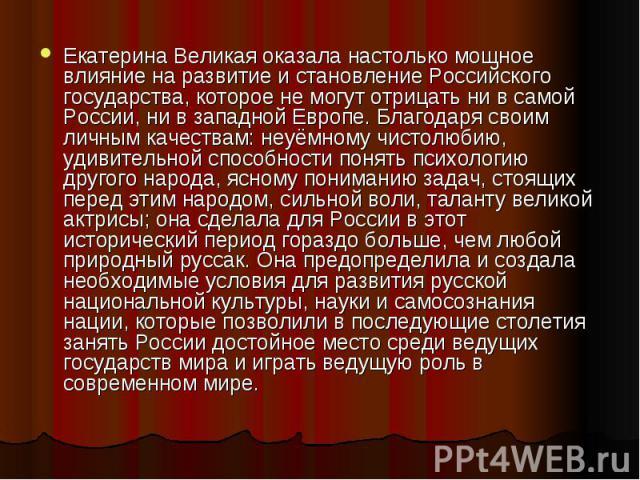 Екатерина Великая оказала настолько мощное влияние на развитие и становление Российского государства, которое не могут отрицать ни в самой России, ни в западной Европе. Благодаря своим личным качествам: неуёмному чистолюбию, удивительной способности…