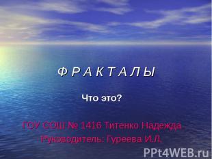 Ф Р А К Т А Л Ы Что это? ГОУ СОШ № 1416 Титенко Надежда Руководитель: Гуреева И.