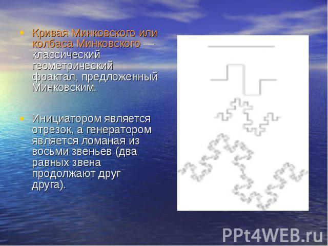 Кривая Минковского или колбаса Минковского — классический геометрический фрактал, предложенный Минковским. Инициатором является отрезок, а генератором является ломаная из восьми звеньев (два равных звена продолжают друг друга).