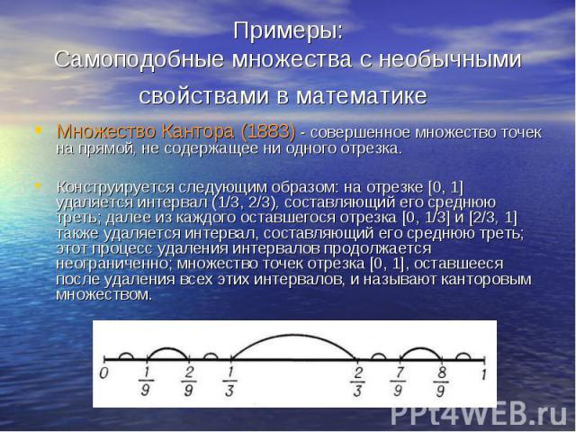 Примеры: Самоподобные множества с необычными свойствами в математике Множество Кантора (1883) - совершенное множество точек на прямой, не содержащее ни одного отрезка. Конструируется следующим образом: на отрезке [0, 1] удаляется интервал (1/3, 2/3)…