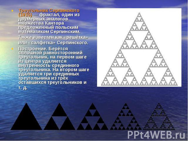Треугольник Серпинского (1915) — фрактал, один из двумерных аналогов множества Кантора предложенный польским математиком Серпинским. Также известен как «решётка» или «салфетка» Серпинского. Построение. Берётся сплошной равносторонний треугольник, на…