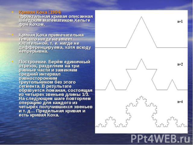 Кривая Коха (1904) -фрактальная кривая описанная шведским математиком Хельге фон Кохом. Кривая Коха примечательна тем, что нигде не имеет касательной, т. е. нигде не дифференцируема, хотя всюду непрерывна. Построение. Берём единичный отрезок, раздел…