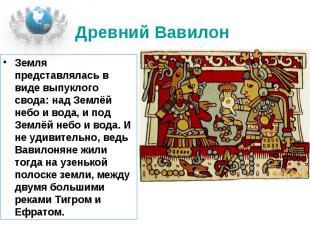 Древний Вавилон Земля представлялась в виде выпуклого свода: над Землёй небо и в