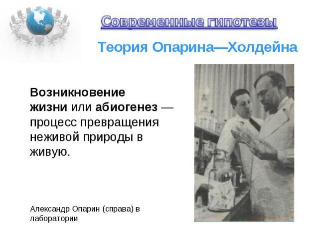 Теория Опарина—Холдейна Александр Опарин (справа) в лаборатории Возникновение жизни или абиогенез — процесс превращения неживой природы в живую.