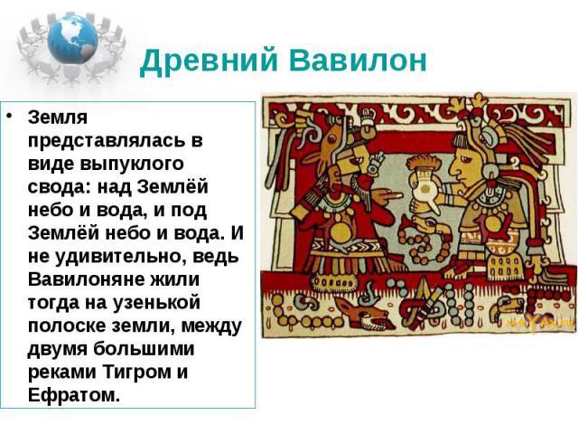 Древний Вавилон Земля представлялась в виде выпуклого свода: над Землёй небо и вода, и под Землёй небо и вода. И не удивительно, ведь Вавилоняне жили тогда на узенькой полоске земли, между двумя большими реками Тигром и Ефратом.