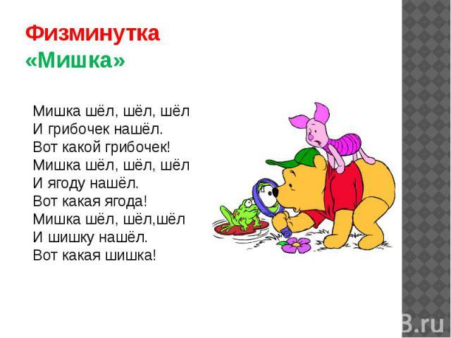 Физминутка«Мишка»Мишка шёл, шёл, шёлИ грибочек нашёл.Вот какой грибочек!Мишка шёл, шёл, шёлИ ягоду нашёл.Вот какая ягода!Мишка шёл, шёл,шёлИ шишку нашёл.Вот какая шишка!