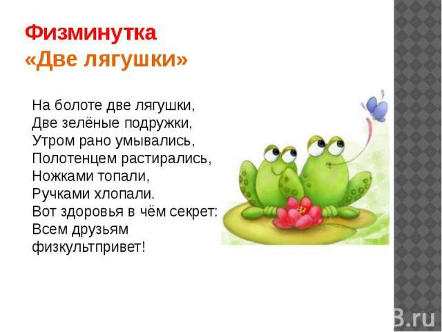 Физминутка«Две лягушки»На болоте две лягушки,Две зелёные подружки,Утром рано умывались,Полотенцем растирались,Ножками топали, Ручками хлопали.Вот здоровья в чём секрет:Всем друзьям физкультпривет!