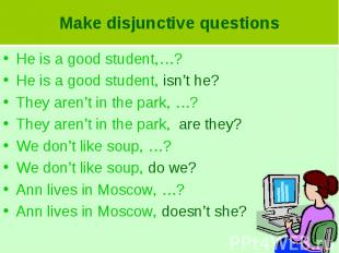 Make disjunctive questionsHe is a good student,…?He is a good student, isn't he?