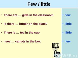 Few / littleThere are … girls in the classroom.Is there … butter on the plate?Th