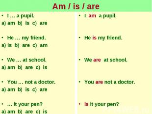 Am / is / areI … a pupil.a) am b) is c) areHe … my friend.a) is b) are c) amWe …