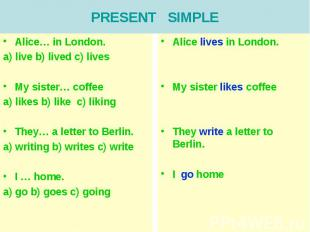 PRESENT SIMPLEAlice… in London.a) live b) lived c) livesMy sister… coffeea) like