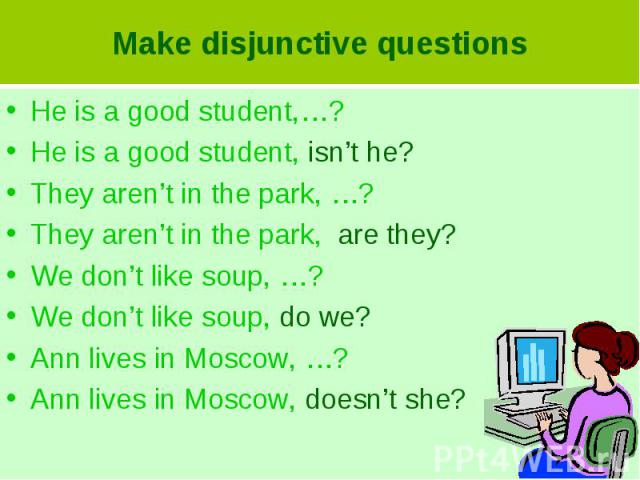 Make disjunctive questionsHe is a good student,…?He is a good student, isn't he?They aren't in the park, …?They aren't in the park, are they?We don't like soup, …?We don't like soup, do we?Ann lives in Moscow, …?Ann lives in Moscow, doesn't she?