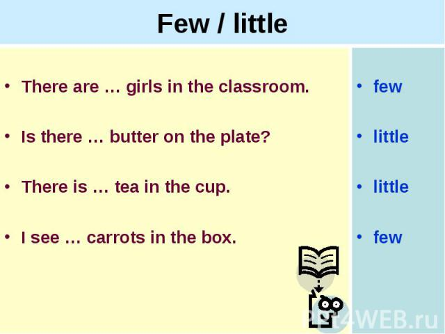 Few / littleThere are … girls in the classroom.Is there … butter on the plate?There is … tea in the cup. I see … carrots in the box.
