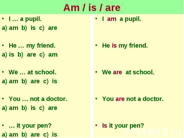 Am / is / areI … a pupil.a) am b) is c) areHe … my friend.a) is b) are c) amWe … at school.a) am b) are c) isYou … not a doctor.a) am b) is c) are… it your pen?a) am b) are c) is