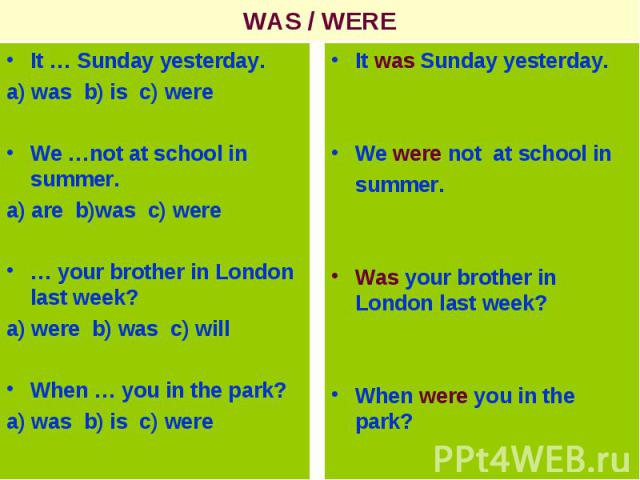 WAS / WEREIt … Sunday yesterday.a) was b) is c) wereWe …not at school in summer.a) are b)was c) were… your brother in London last week?a) were b) was c) willWhen … you in the park?a) was b) is c) were