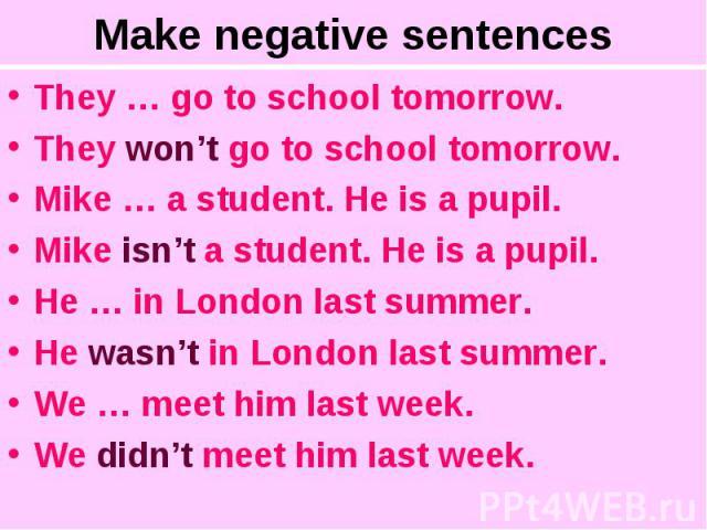 Make negative sentencesThey … go to school tomorrow.They won't go to school tomorrow.Mike … a student. He is a pupil.Mike isn't a student. He is a pupil.He … in London last summer.He wasn't in London last summer. We … meet him last week.We didn't me…