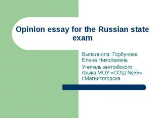 Opinion essay for the Russian state examВыполнила: Горбунова Елена Николаевна Уч