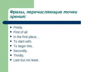 Фразы, перечисляющие точки зрения:Firstly,First of allIn the first place…To star