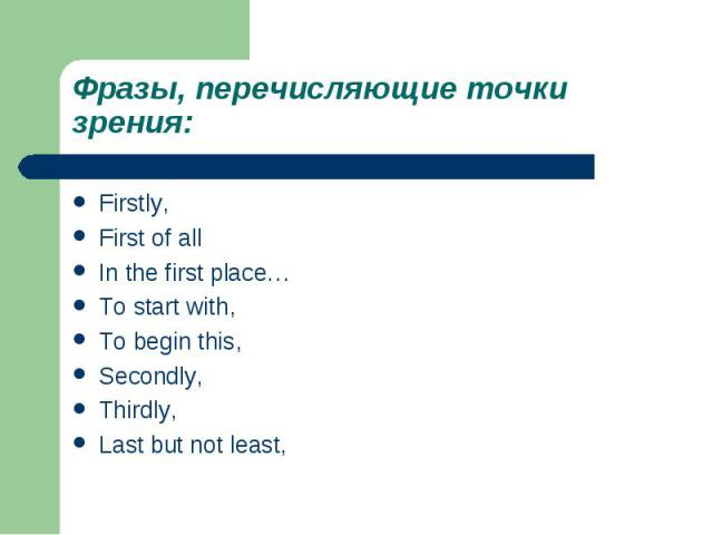Фразы, перечисляющие точки зрения:Firstly,First of allIn the first place…To start with,To begin this,Secondly,Thirdly,Last but not least,