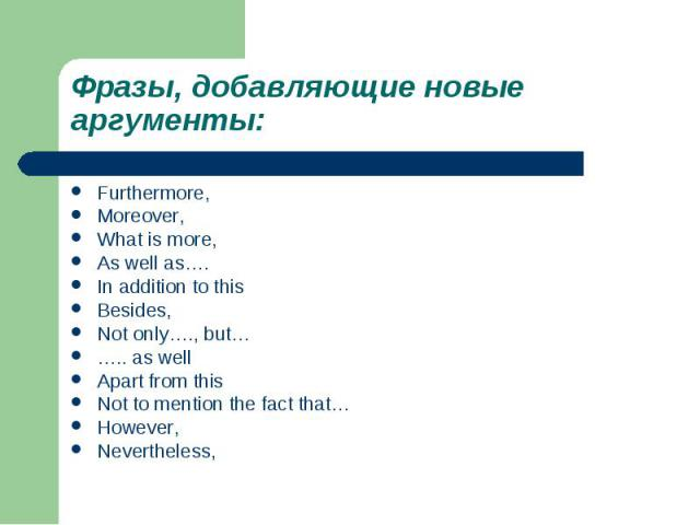 Фразы, добавляющие новые аргументы:Furthermore,Moreover,What is more,As well as….In addition to thisBesides,Not only…., but…….. as wellApart from thisNot to mention the fact that…However,Nevertheless,