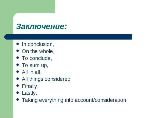 Заключение:In conclusion,On the whole,To conclude,To sum up,All in all,All things consideredFinally,Lastly,Taking everything into account/consideration