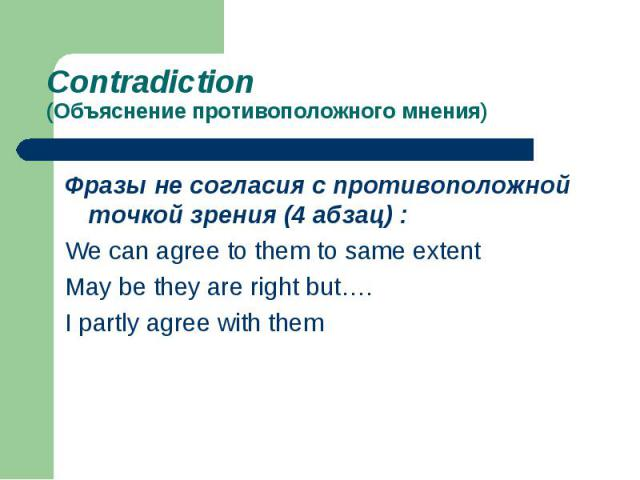 Contradiction (Объяснение противоположного мнения)Фразы не согласия с противоположной точкой зрения (4 абзац) :We can agree to them to same extentMay be they are right but….I partly agree with them