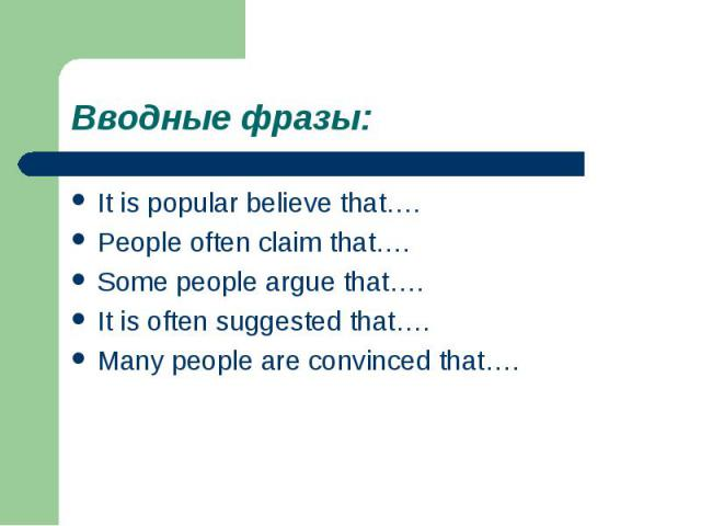 Вводные фразы:It is popular believe that….People often claim that….Some people argue that….It is often suggested that….Many people are convinced that….