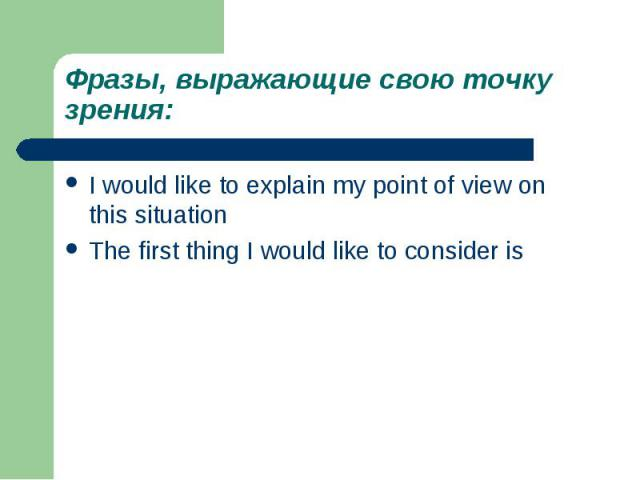 Фразы, выражающие свою точку зрения:I would like to explain my point of view on this situationThe first thing I would like to consider is