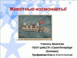 Животные-космонавты!Учитель биологииГБОУ цо№170 г.СанктПетербург(Колпино)Трофимо