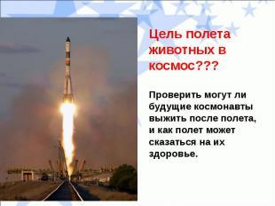Цель полета животных в космос???Проверить могут ли будущие космонавты выжить пос