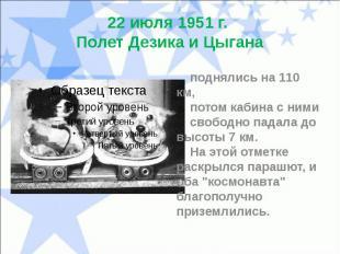 22 июля 1951 г. Полет Дезика и Цыгана поднялись на 110 км, потом кабина с ними с