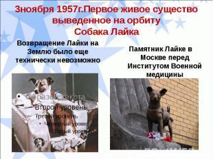 3ноября 1957г.Первое живое существо выведенное на орбитуСобака ЛайкаВозвращение