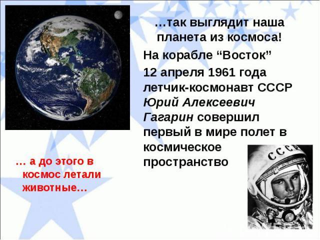 """…так выглядит наша планета из космоса!На корабле """"Восток"""" 12 апреля 1961 года летчик-космонавт СССР Юрий Алексеевич Гагарин совершил первый в мире полет в космическое пространство"""
