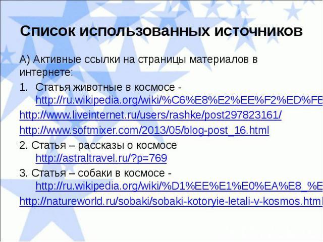Список использованных источниковА) Активные ссылки на страницы материалов в интернете:Статья животные в космосе - http://ru.wikipedia.org/wiki/%C6%E8%E2%EE%F2%ED%FB%E5_%E2_%EA%EE%F1%EC%EE%F1%E5http://www.liveinternet.ru/users/rashke/post297823161/ht…
