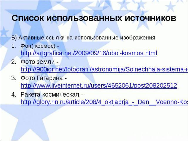Список использованных источниковБ) Активные ссылки на использованные изображенияФон( космос) - http://artgrafica.net/2009/09/16/oboi-kosmos.htmlФото земли - http://900igr.net/fotografii/astronomija/Solnechnaja-sistema-i-planety/031-Zemlja-tretja-ot-…