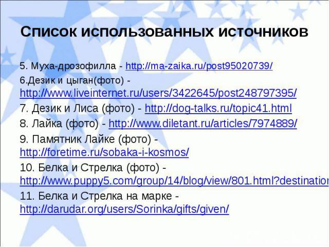 Список использованных источников5. Муха-дрозофилла - http://ma-zaika.ru/post95020739/6.Дезик и цыган(фото) - http://www.liveinternet.ru/users/3422645/post248797395/7. Дезик и Лиса (фото) - http://dog-talks.ru/topic41.html8. Лайка (фото) - http://www…