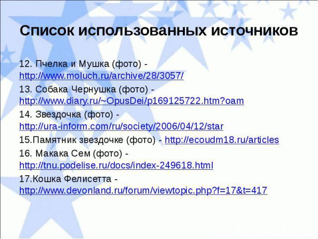 Список использованных источников12. Пчелка и Мушка (фото) - http://www.moluch.ru/archive/28/3057/13. Собака Чернушка (фото) - http://www.diary.ru/~OpusDei/p169125722.htm?oam14. Звездочка (фото) - http://ura-inform.com/ru/society/2006/04/12/star15.Па…