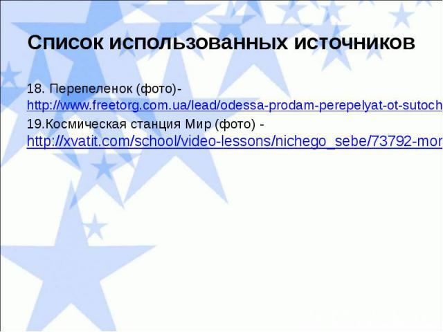 Список использованных источников18. Перепеленок (фото)- http://www.freetorg.com.ua/lead/odessa-prodam-perepelyat-ot-sutochnyh-da-15-sutochnyh-opt,788909.html19.Космическая станция Мир (фото) - http://xvatit.com/school/video-lessons/nichego_sebe/7379…