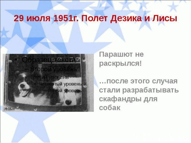 29 июля 1951г. Полет Дезика и ЛисыПарашют не раскрылся!…после этого случая стали разрабатывать скафандры для собак