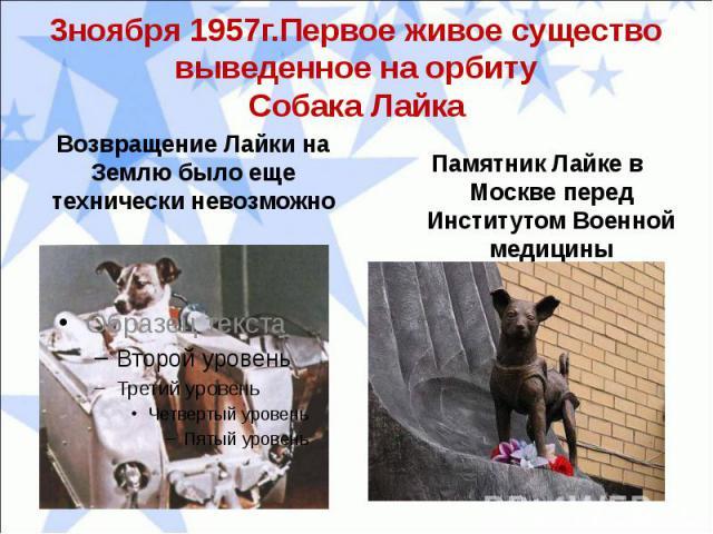 3ноября 1957г.Первое живое существо выведенное на орбитуСобака ЛайкаВозвращение Лайки на Землю было еще технически невозможно