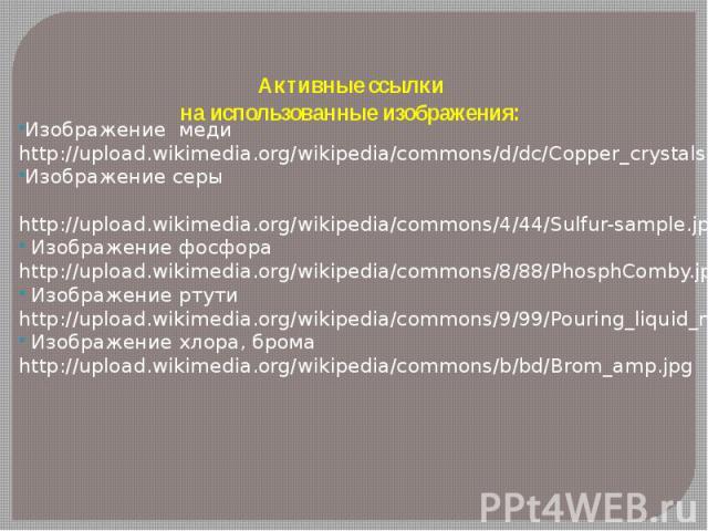 Активные ссылки на использованные изображения: Изображение меди http://upload.wikimedia.org/wikipedia/commons/d/dc/Copper_crystals.jpgИзображение серы http://upload.wikimedia.org/wikipedia/commons/4/44/Sulfur-sample.jpg Изображение фосфора http://up…