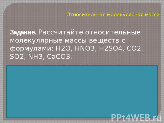 Относительная молекулярная массаЗадание. Рассчитайте относительные молекулярные массы веществ с формулами: H2O, HNO3, H2SO4, CO2, SO2, NH3, CaCO3.
