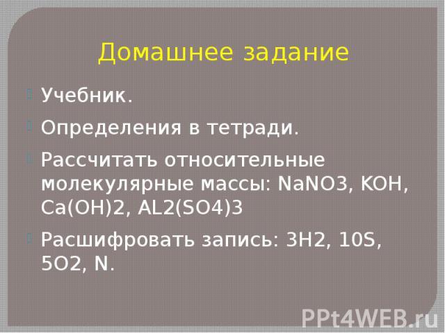 Домашнее заданиеУчебник.Определения в тетради. Рассчитать относительные молекулярные массы: NaNO3, KOH, Ca(OH)2, AL2(SO4)3Расшифровать запись: 3H2, 10S, 5O2, N.