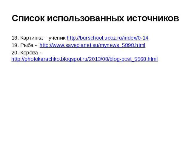 Список использованных источников18. Картинка – ученик http://burschool.ucoz.ru/index/0-1419. Рыба - http://www.saveplanet.su/mynews_5898.html20. Корова - http://photokarachko.blogspot.ru/2013/08/blog-post_5568.html