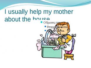 I usually help my mother about the house.
