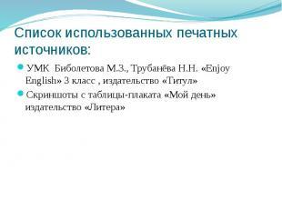 Список использованных печатных источников:УМК Биболетова М.З., Трубанёва Н.Н. «E