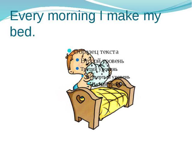 Every morning I make my bed.