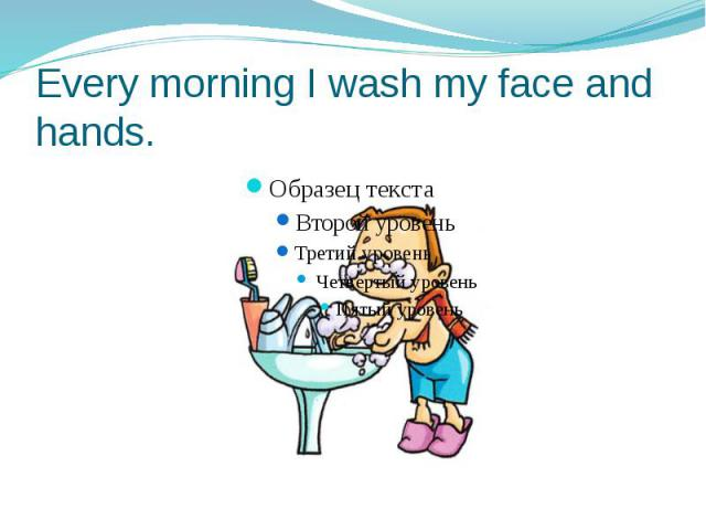 Every morning I wash my face and hands.